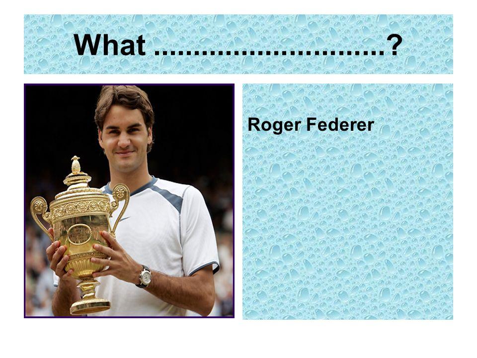 What ............................. Roger Federer