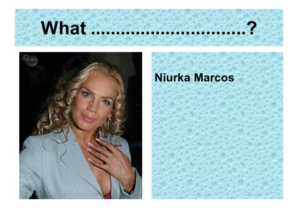 What ............................... Niurka Marcos
