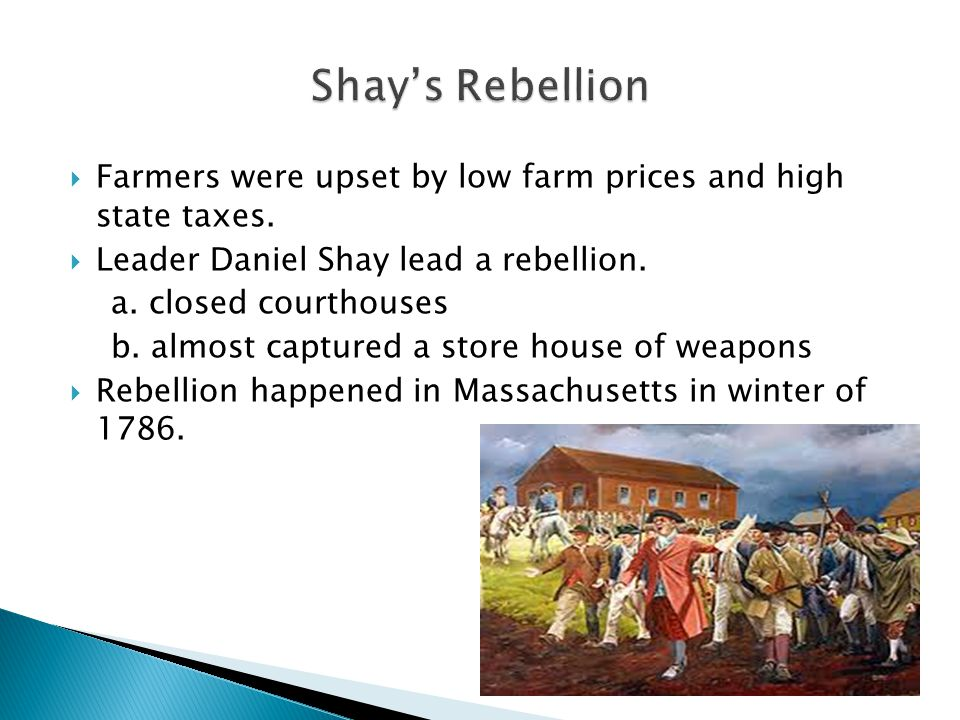 Shay's Rebellion Farmers were upset by low farm prices and high state taxes. Leader Daniel Shay lead a rebellion.
