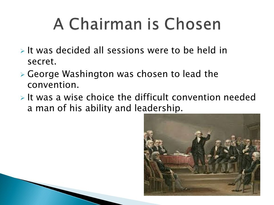 A Chairman is Chosen It was decided all sessions were to be held in secret. George Washington was chosen to lead the convention.