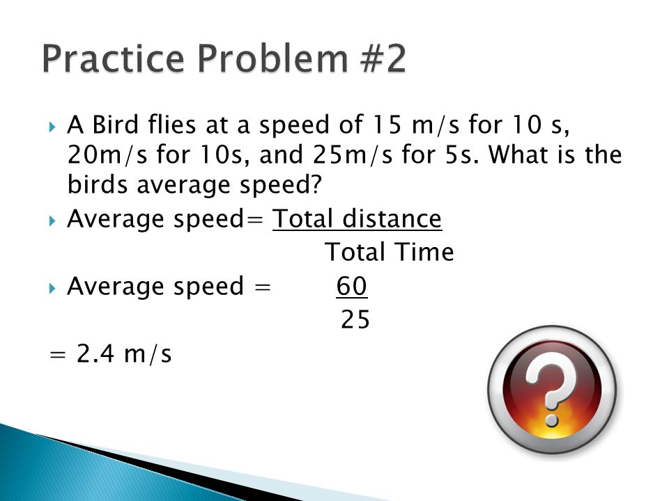 Practice Problem #2 A Bird flies at a speed of 15 m/s for 10 s, 20m/s for 10s, and 25m/s for 5s. What is the birds average speed