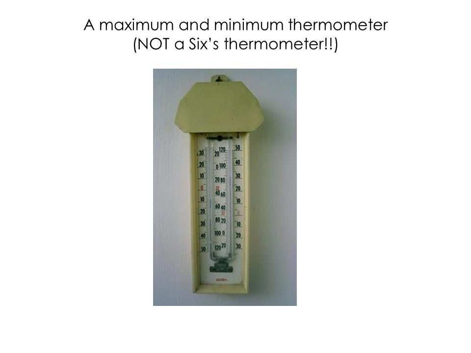 A maximum and minimum thermometer (NOT a Six's thermometer!!)