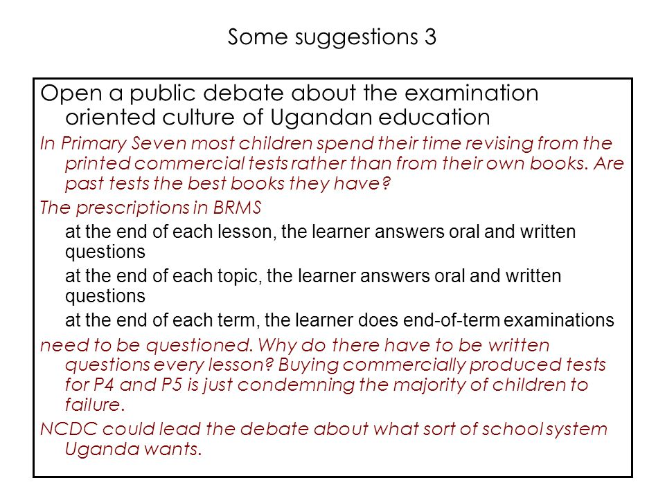 Some suggestions 3 Open a public debate about the examination oriented culture of Ugandan education.