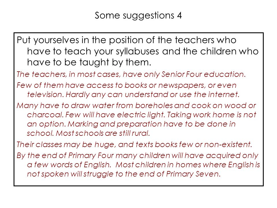Some suggestions 4 Put yourselves in the position of the teachers who have to teach your syllabuses and the children who have to be taught by them.