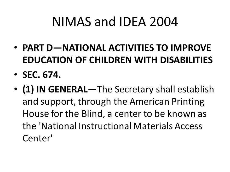 NIMAS and IDEA 2004 PART D—NATIONAL ACTIVITIES TO IMPROVE EDUCATION OF CHILDREN WITH DISABILITIES. SEC. 674.