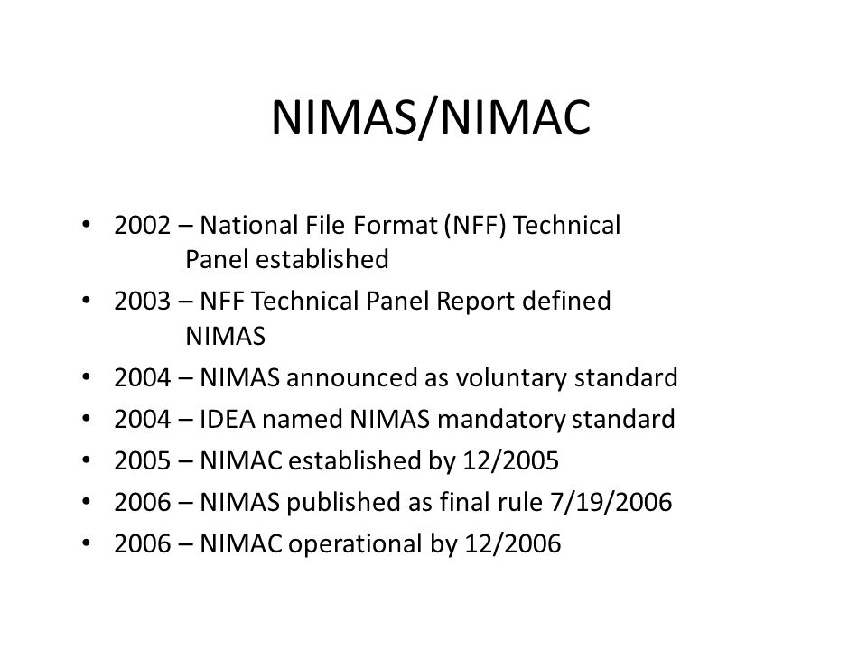 NIMAS/NIMAC 2002 – National File Format (NFF) Technical Panel established. 2003 – NFF Technical Panel Report defined NIMAS.