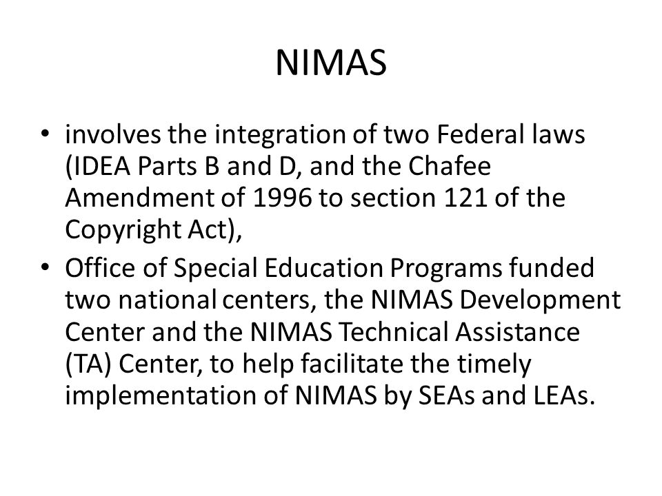 NIMAS involves the integration of two Federal laws (IDEA Parts B and D, and the Chafee Amendment of 1996 to section 121 of the Copyright Act),