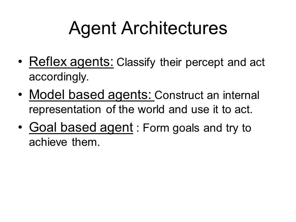 Agent Architectures Reflex agents: Classify their percept and act accordingly.