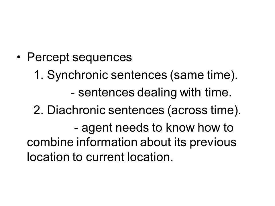 Percept sequences 1. Synchronic sentences (same time). - sentences dealing with time. 2. Diachronic sentences (across time).