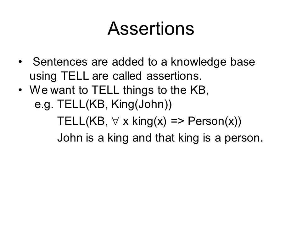 Assertions Sentences are added to a knowledge base using TELL are called assertions. We want to TELL things to the KB,