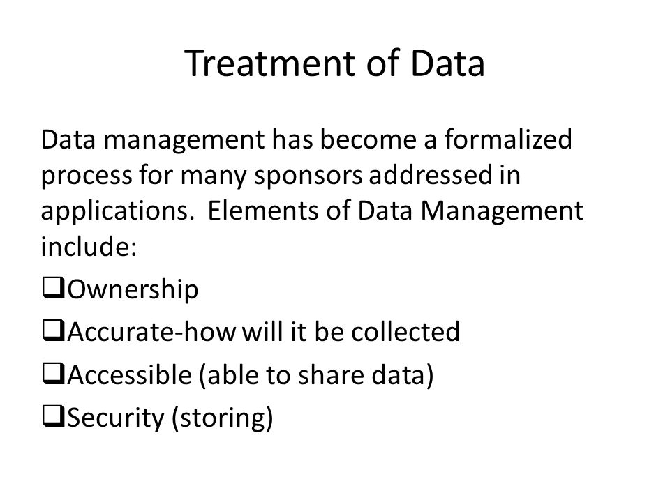 Treatment of Data Data management has become a formalized process for many sponsors addressed in applications. Elements of Data Management include: