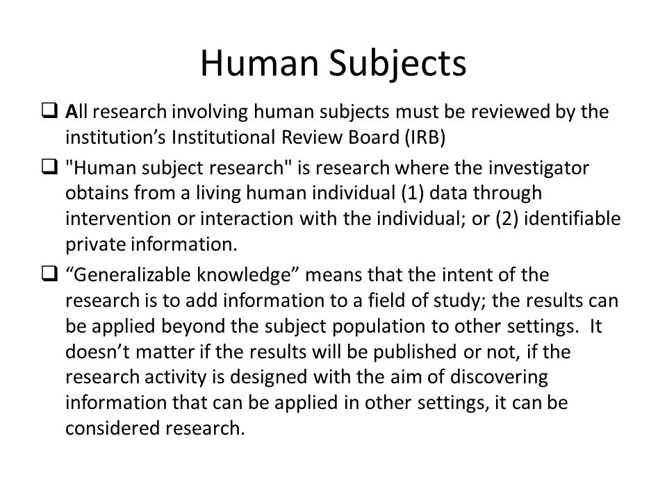 Human Subjects All research involving human subjects must be reviewed by the institution's Institutional Review Board (IRB)