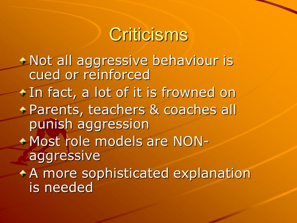 Criticisms Not all aggressive behaviour is cued or reinforced