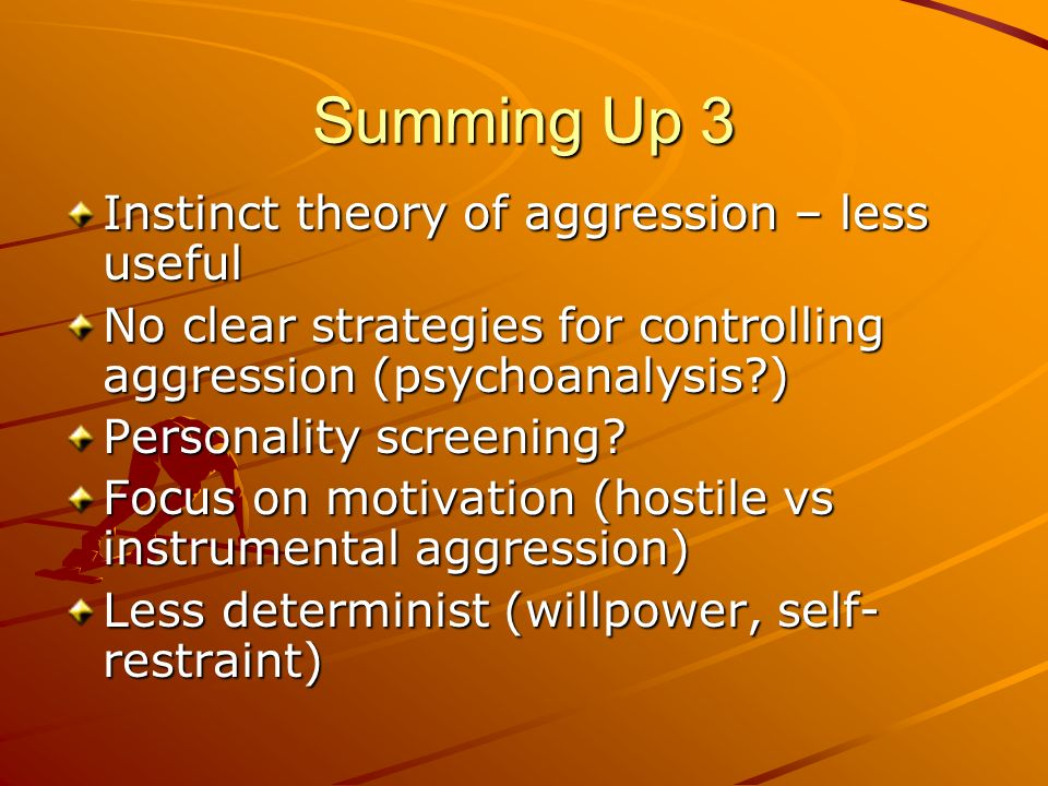 Summing Up 3 Instinct theory of aggression – less useful