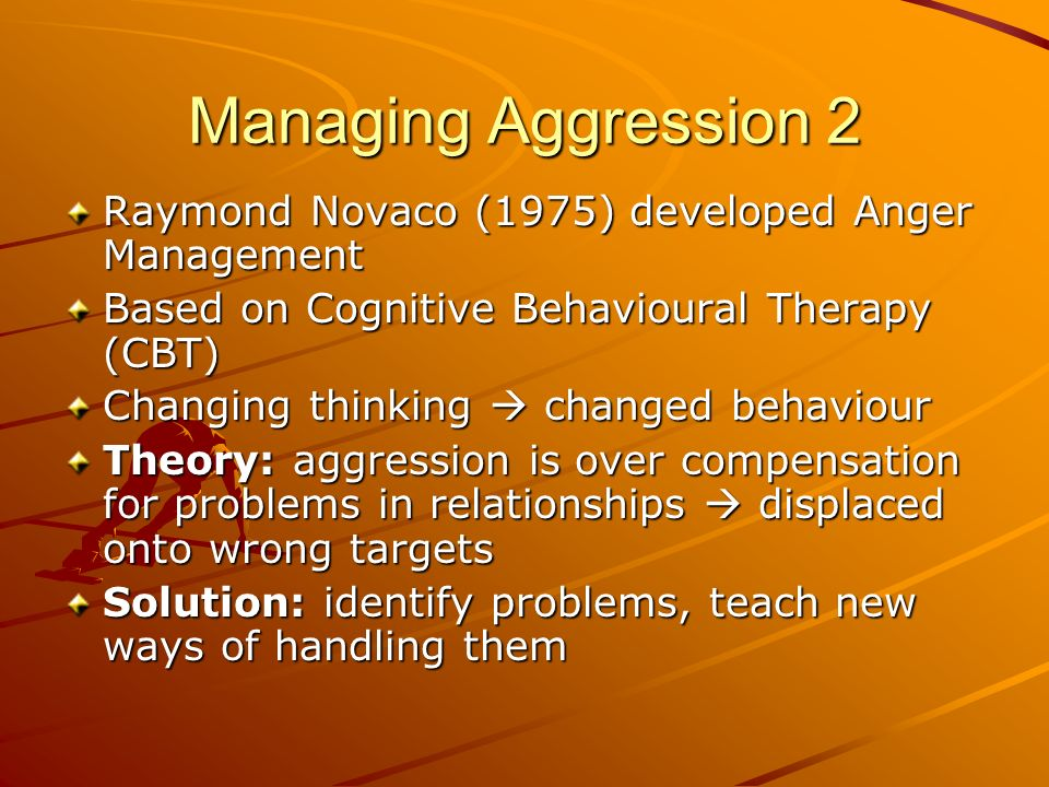 Managing Aggression 2 Raymond Novaco (1975) developed Anger Management