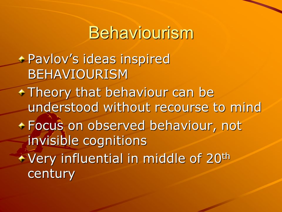 Behaviourism Pavlov's ideas inspired BEHAVIOURISM