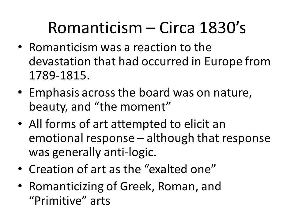 Romanticism – Circa 1830's Romanticism was a reaction to the devastation that had occurred in Europe from 1789-1815.