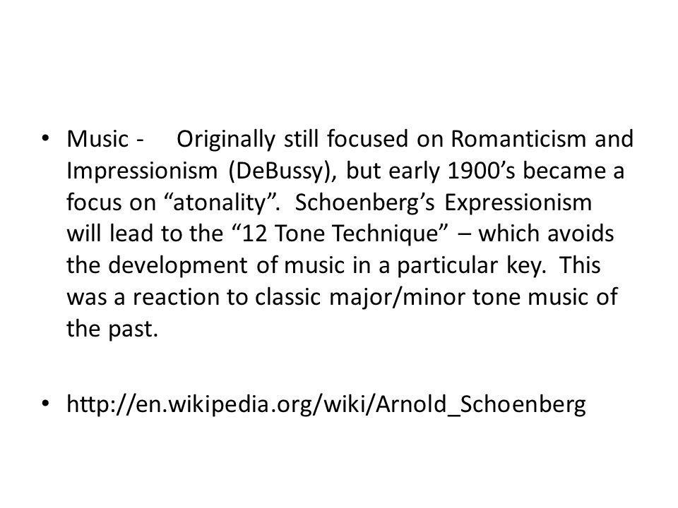Music - Originally still focused on Romanticism and Impressionism (DeBussy), but early 1900's became a focus on atonality . Schoenberg's Expressionism will lead to the 12 Tone Technique – which avoids the development of music in a particular key. This was a reaction to classic major/minor tone music of the past.