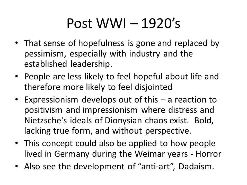 Post WWI – 1920's That sense of hopefulness is gone and replaced by pessimism, especially with industry and the established leadership.