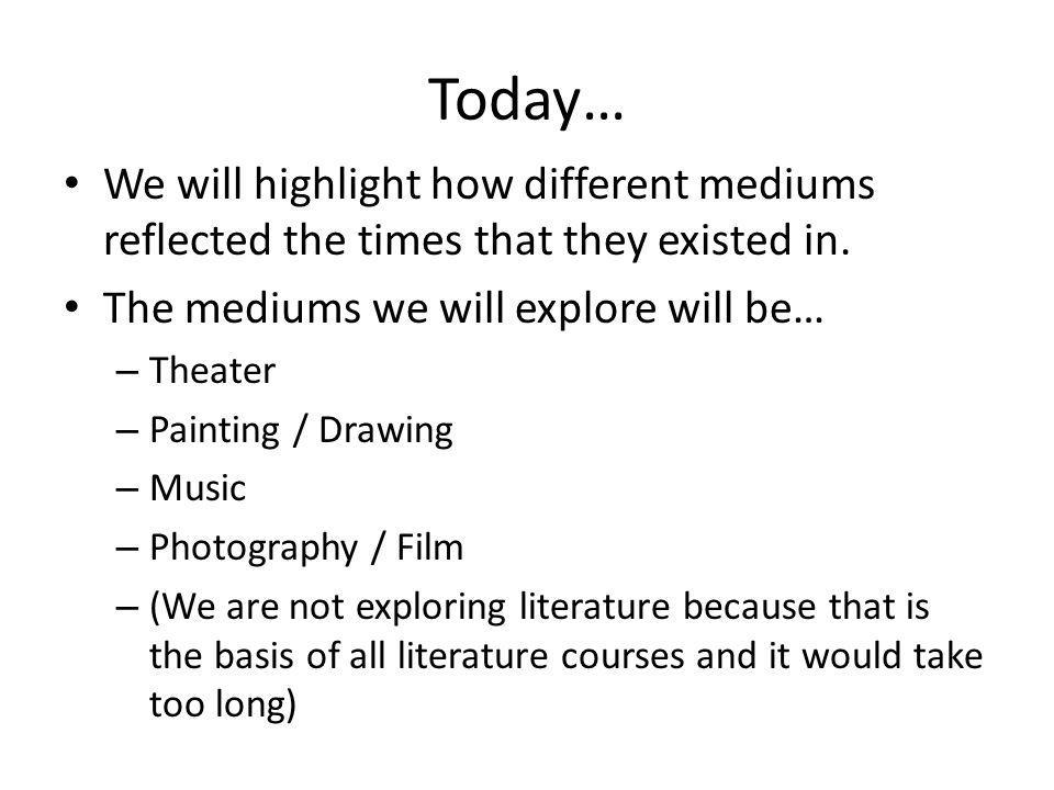 Today… We will highlight how different mediums reflected the times that they existed in. The mediums we will explore will be…