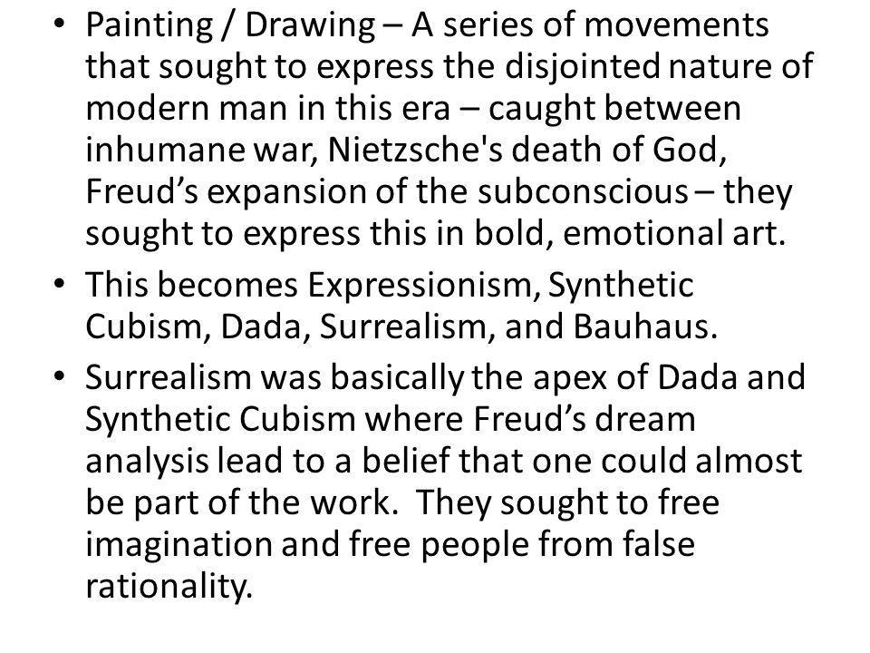 Painting / Drawing – A series of movements that sought to express the disjointed nature of modern man in this era – caught between inhumane war, Nietzsche s death of God, Freud's expansion of the subconscious – they sought to express this in bold, emotional art.