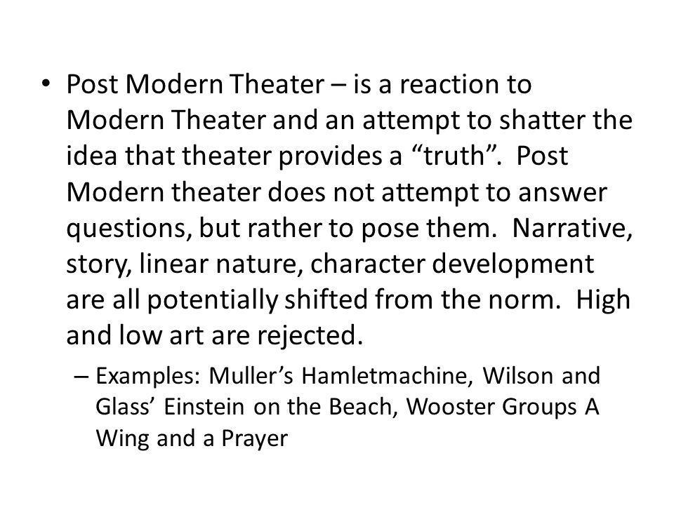 Post Modern Theater – is a reaction to Modern Theater and an attempt to shatter the idea that theater provides a truth . Post Modern theater does not attempt to answer questions, but rather to pose them. Narrative, story, linear nature, character development are all potentially shifted from the norm. High and low art are rejected.