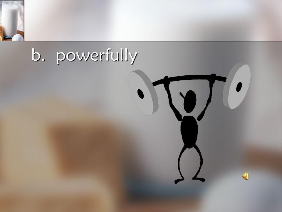 b. powerfully