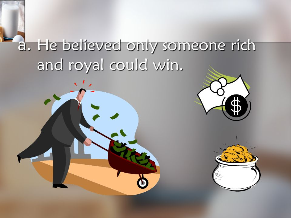 a. He believed only someone rich and royal could win.