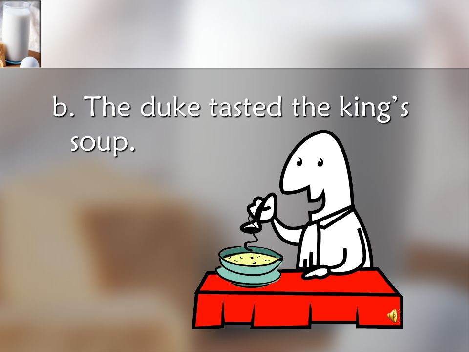 b. The duke tasted the king's soup.
