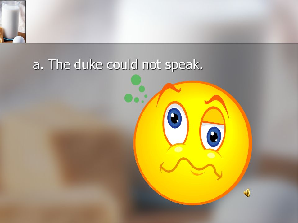 a. The duke could not speak.