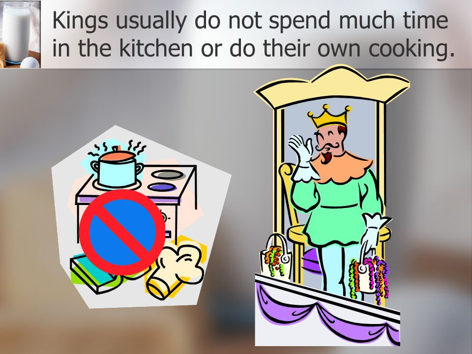 Kings usually do not spend much time in the kitchen or do their own cooking.