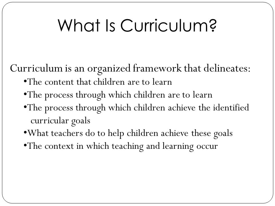 What Is Curriculum Curriculum is an organized framework that delineates: The content that children are to learn.