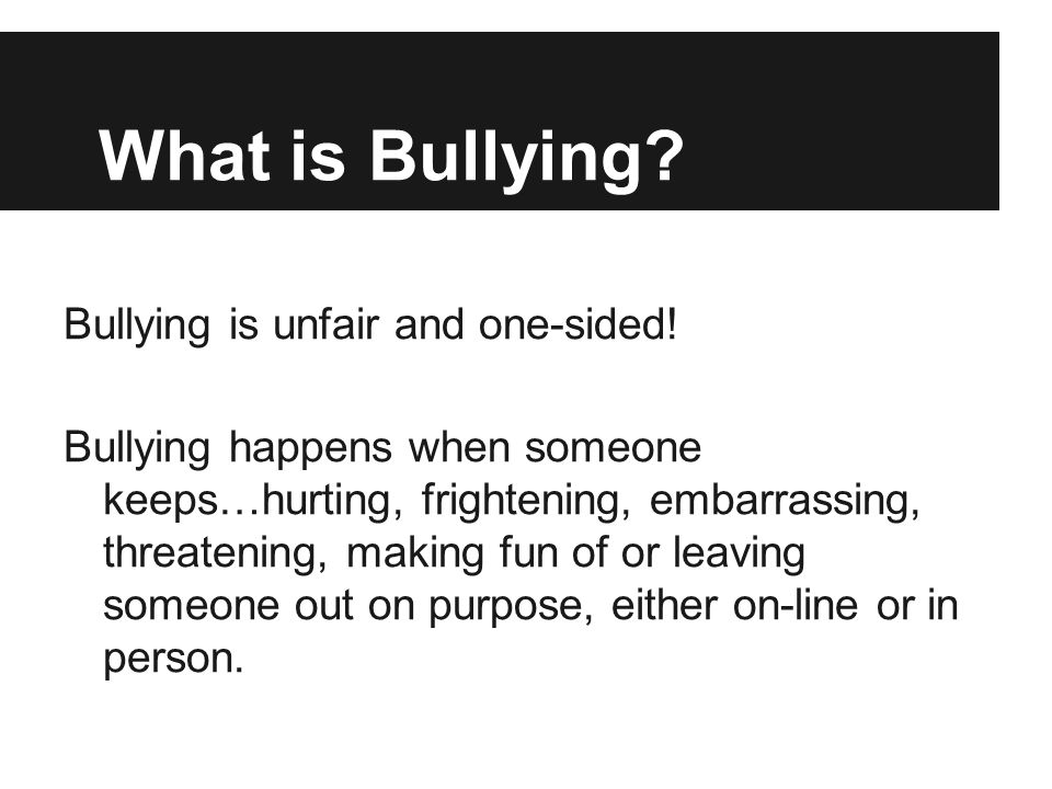 What is Bullying Bullying is unfair and one-sided!