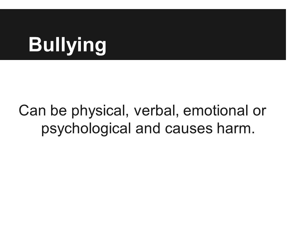 Can be physical, verbal, emotional or psychological and causes harm.