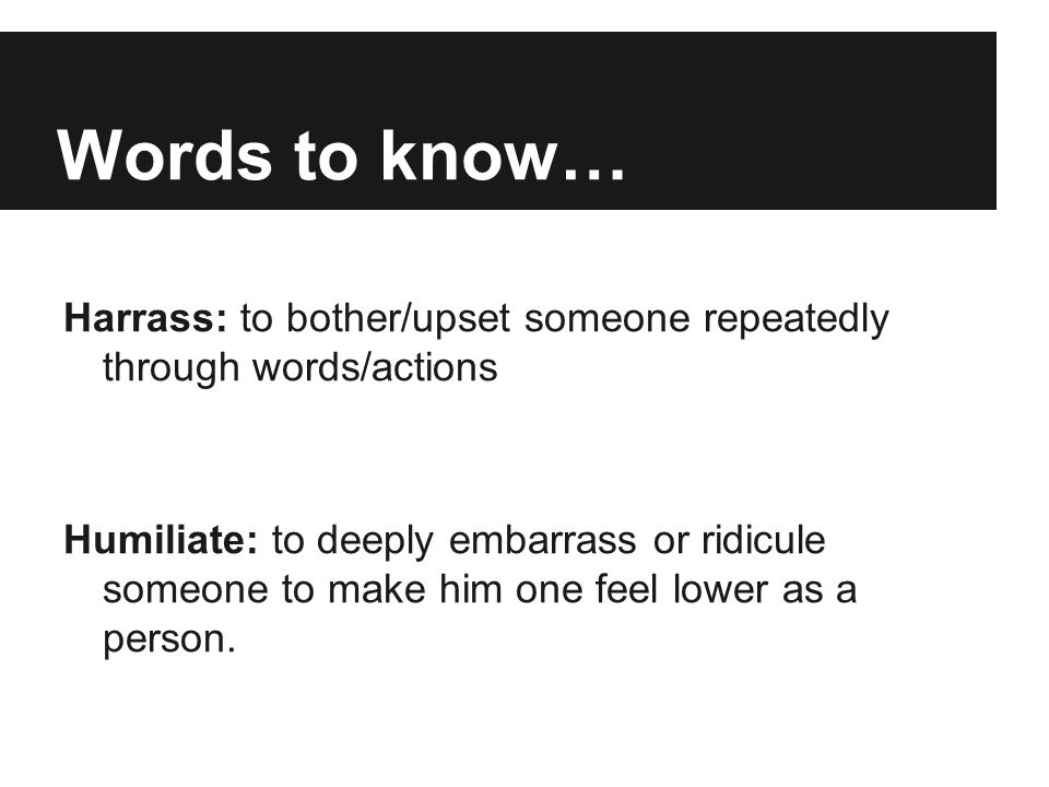Words to know… Harrass: to bother/upset someone repeatedly through words/actions.