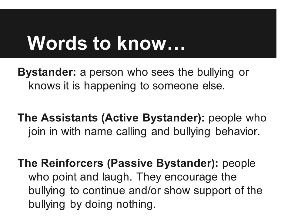 Words to know… Bystander: a person who sees the bullying or knows it is happening to someone else.