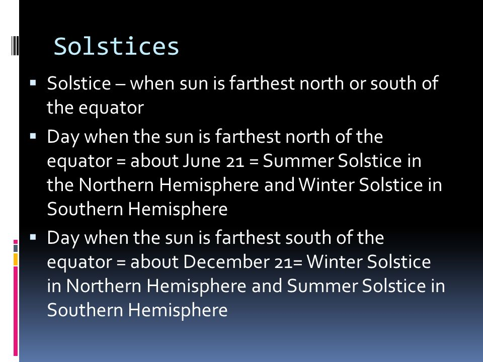 Solstices Solstice – when sun is farthest north or south of the equator.