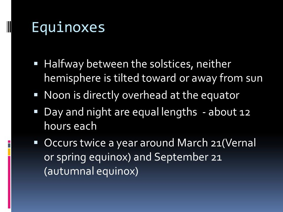 Equinoxes Halfway between the solstices, neither hemisphere is tilted toward or away from sun. Noon is directly overhead at the equator.
