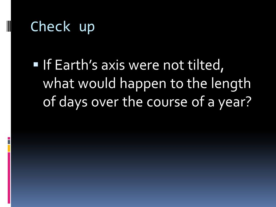 Check up If Earth's axis were not tilted, what would happen to the length of days over the course of a year