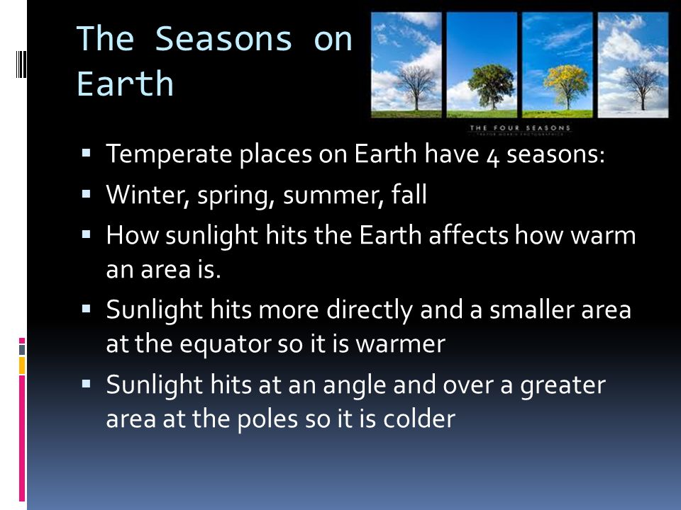 The Seasons on Earth Temperate places on Earth have 4 seasons: