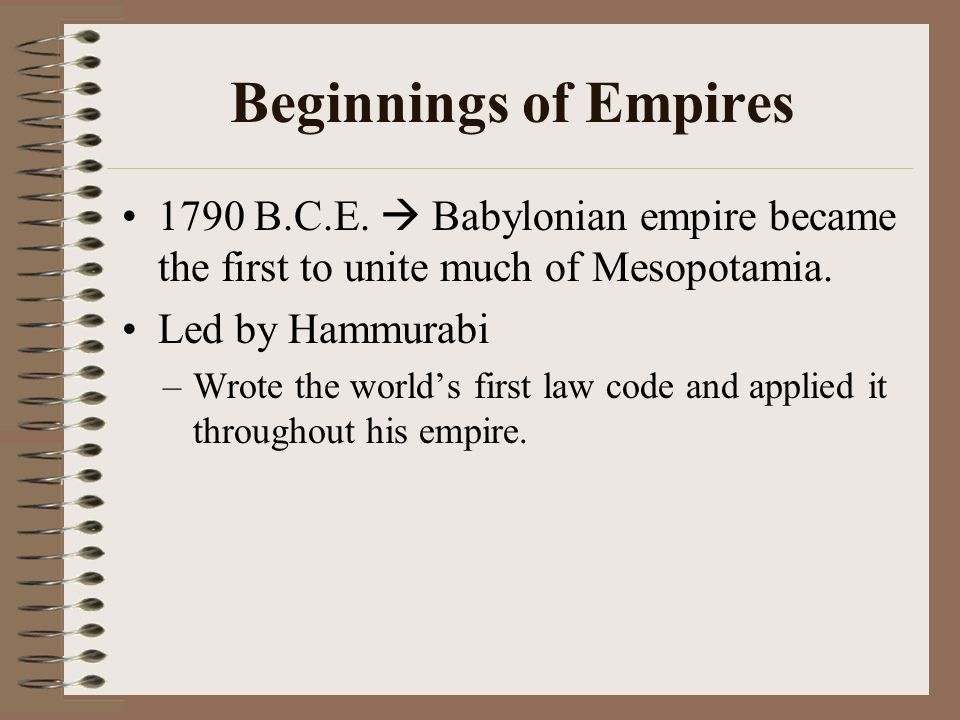 Beginnings of Empires 1790 B.C.E.  Babylonian empire became the first to unite much of Mesopotamia.