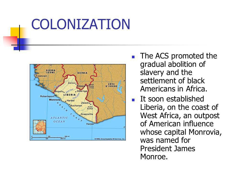 COLONIZATIONThe ACS promoted the gradual abolition of slavery and the settlement of black Americans in Africa.