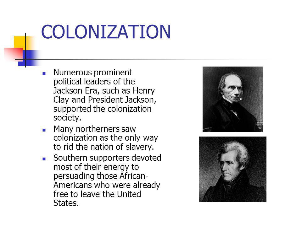 COLONIZATIONNumerous prominent political leaders of the Jackson Era, such as Henry Clay and President Jackson, supported the colonization society.