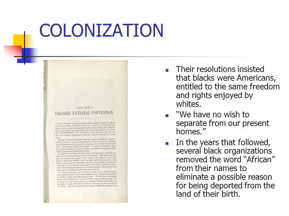 COLONIZATIONTheir resolutions insisted that blacks were Americans, entitled to the same freedom and rights enjoyed by whites.
