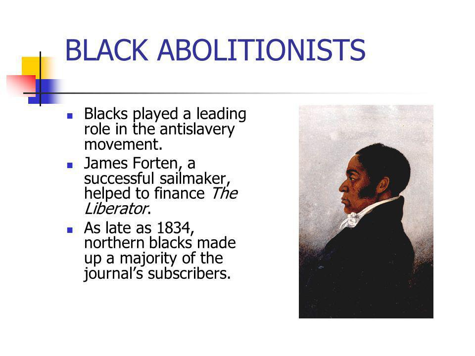 BLACK ABOLITIONISTSBlacks played a leading role in the antislavery movement. James Forten, a successful sailmaker, helped to finance The Liberator.