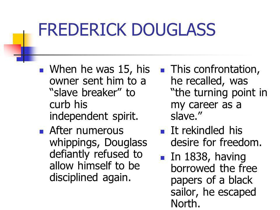 FREDERICK DOUGLASSWhen he was 15, his owner sent him to a slave breaker to curb his independent spirit.