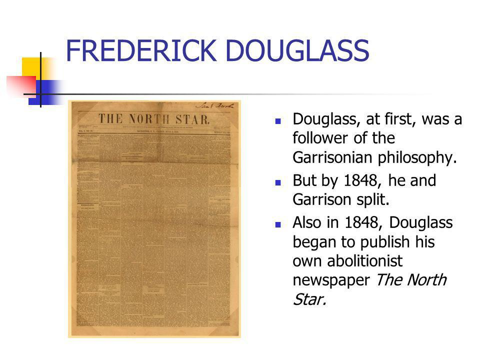 FREDERICK DOUGLASSDouglass, at first, was a follower of the Garrisonian philosophy. But by 1848, he and Garrison split.