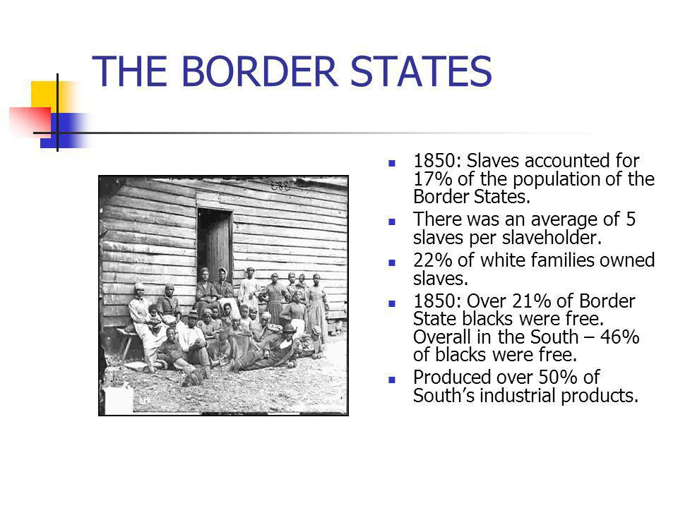 THE BORDER STATES1850: Slaves accounted for 17% of the population of the Border States. There was an average of 5 slaves per slaveholder.