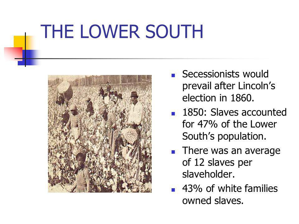 THE LOWER SOUTH Secessionists would prevail after Lincoln's election in 1860. 1850: Slaves accounted for 47% of the Lower South's population.