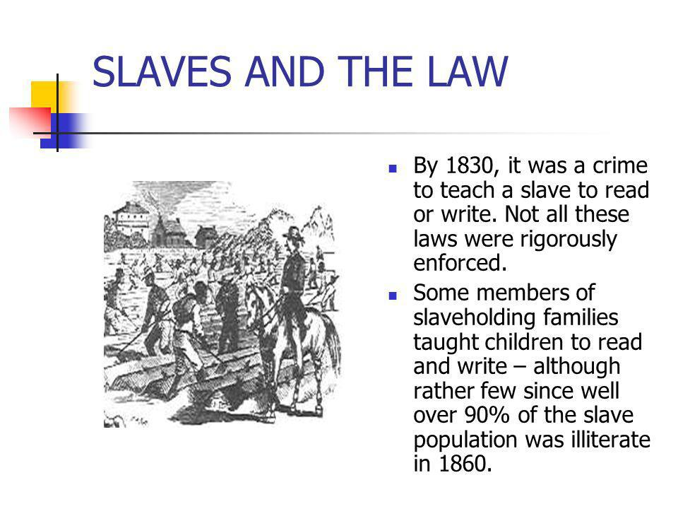 SLAVES AND THE LAWBy 1830, it was a crime to teach a slave to read or write. Not all these laws were rigorously enforced.